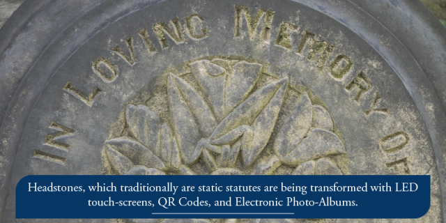 Headstones, which traditionally are static statutes are being transformed with LED touch-screens, QR Codes, and Electronic Photo-Albums.