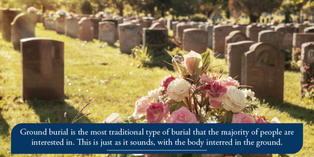 Ground burial is the most traditional type of burial that the majority of people choose. This is just as it sounds, with the body interred in the ground.