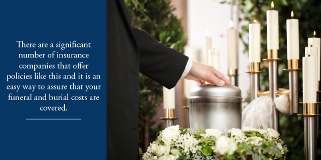 There are a significant number of insurance companies that offer policies like this and it is an easy way to ensure that your funeral and burial costs are covered