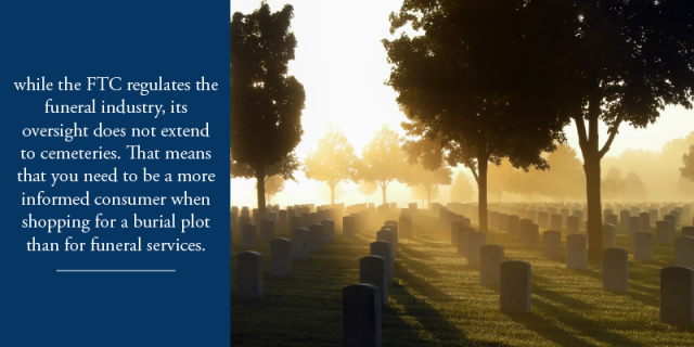 while the FTC regulates the funeral industry, its oversight does not extend to cemeteries. That means that you need to be a more informed consumer when shopping for a burial plot than for funeral services.