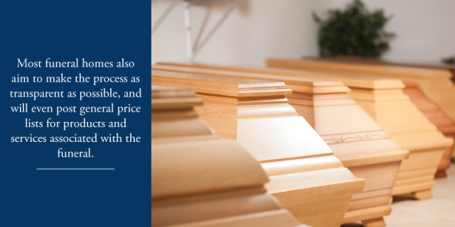 Most funeral homes also aim to make the process as transparent as possible, and will even post general price lists for products and services associated with the funeral.