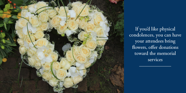 If you'd like physical condolences, you can have your attendees bring flowers, offer donations toward the memorial service