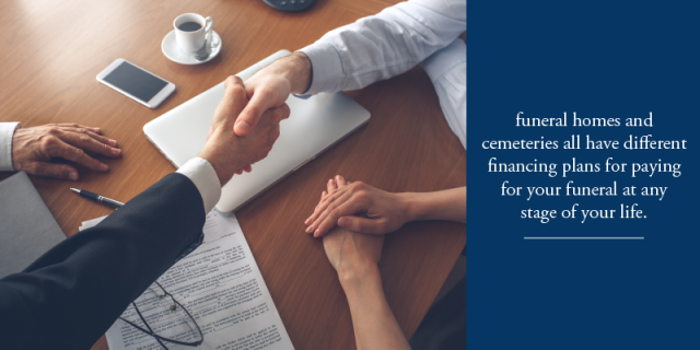 funeral homes and cemeteries have different financing plans that will assist with payment at any stage of your life.